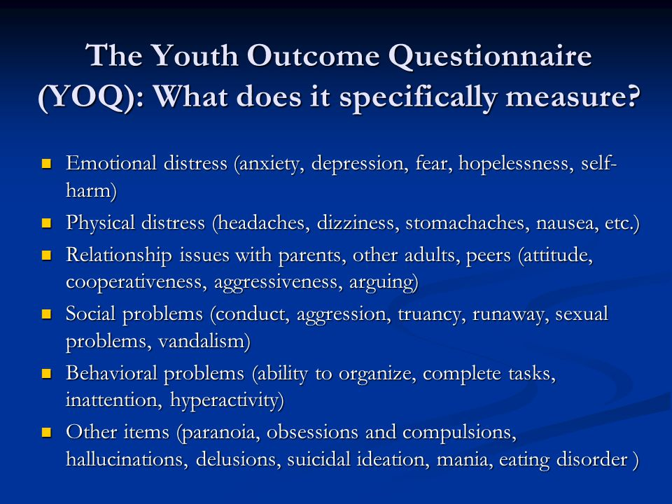 The Youth Outcome Questionnaire (YOQ): What does it specifically measure? Emotional distress (anxiety, depression, fear, hopelessness, self- harm) Emo