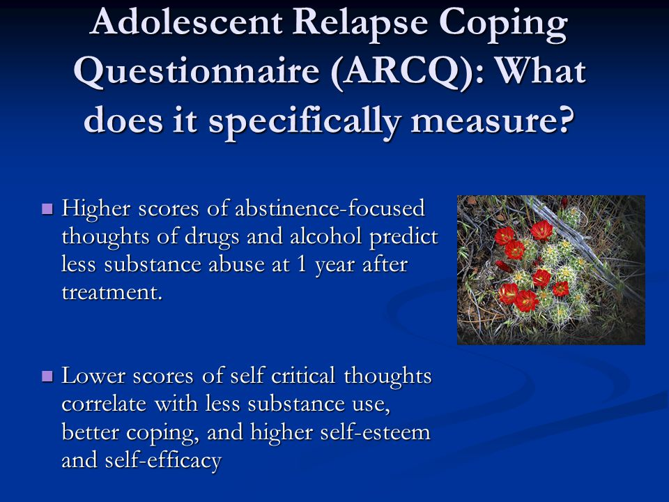 Adolescent Relapse Coping Questionnaire (ARCQ): What does it specifically measure? Higher scores of abstinence-focused thoughts of drugs and alcohol p