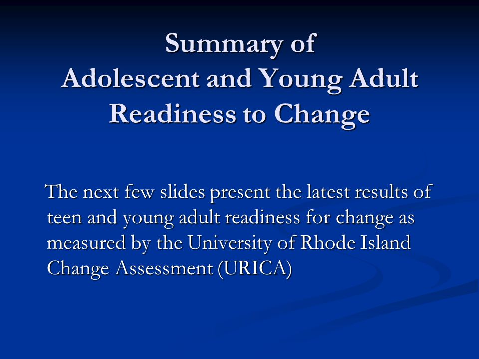 Summary of Adolescent and Young Adult Readiness to Change The next few slides present the latest results of teen and young adult readiness for change