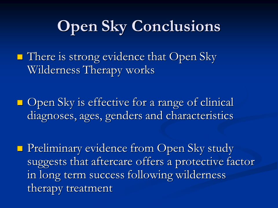 Open Sky Conclusions There is strong evidence that Open Sky Wilderness Therapy works There is strong evidence that Open Sky Wilderness Therapy works Open Sky is effective for a range of clinical diagnoses, ages, genders and characteristics Open Sky is effective for a range of clinical diagnoses, ages, genders and characteristics Preliminary evidence from Open Sky study suggests that aftercare offers a protective factor in long term success following wilderness therapy treatment Preliminary evidence from Open Sky study suggests that aftercare offers a protective factor in long term success following wilderness therapy treatment