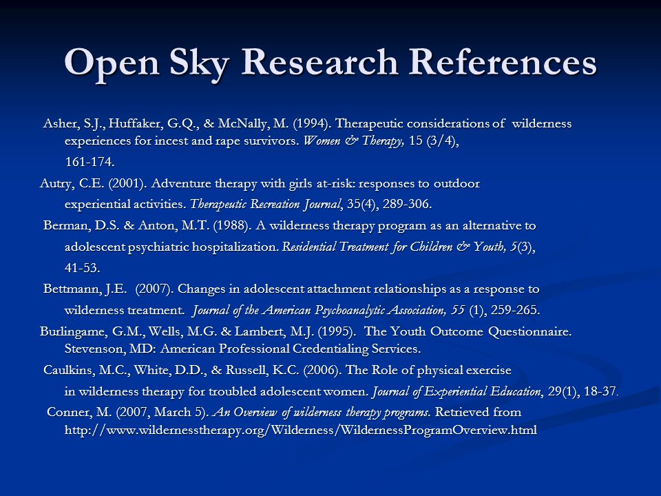 Open Sky Research References Asher, S.J., Huffaker, G.Q., & McNally, M. (1994). Therapeutic considerations of wilderness experiences for incest and ra