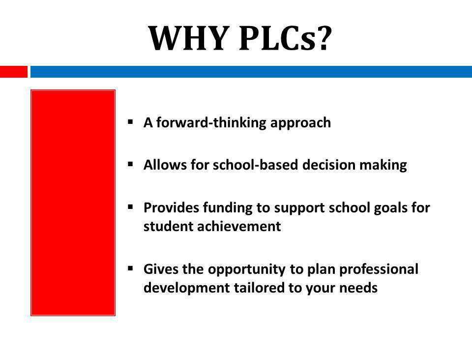 WHY PLCs? A forward-thinking approach Allows for school-based decision making Provides funding to support school goals for student achievement Gives t