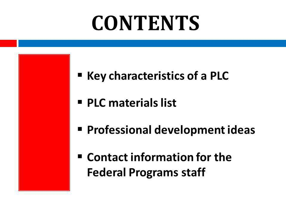 CONTENTS Key characteristics of a PLC PLC materials list Professional development ideas Contact information for the Federal Programs staff