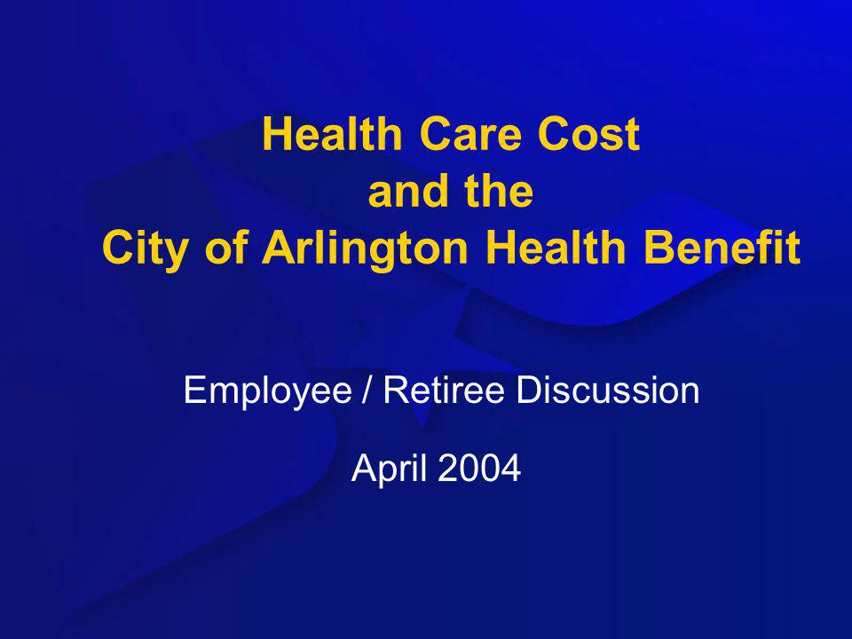 Health Care Cost and the City of Arlington Health Benefit Employee / Retiree Discussion April 2004