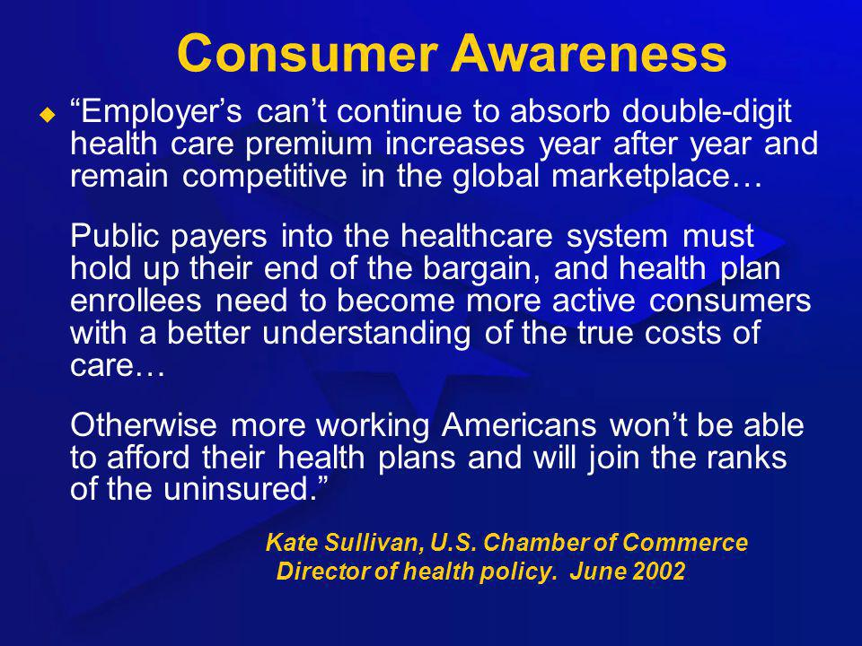 Consumer Awareness Employers cant continue to absorb double-digit health care premium increases year after year and remain competitive in the global m