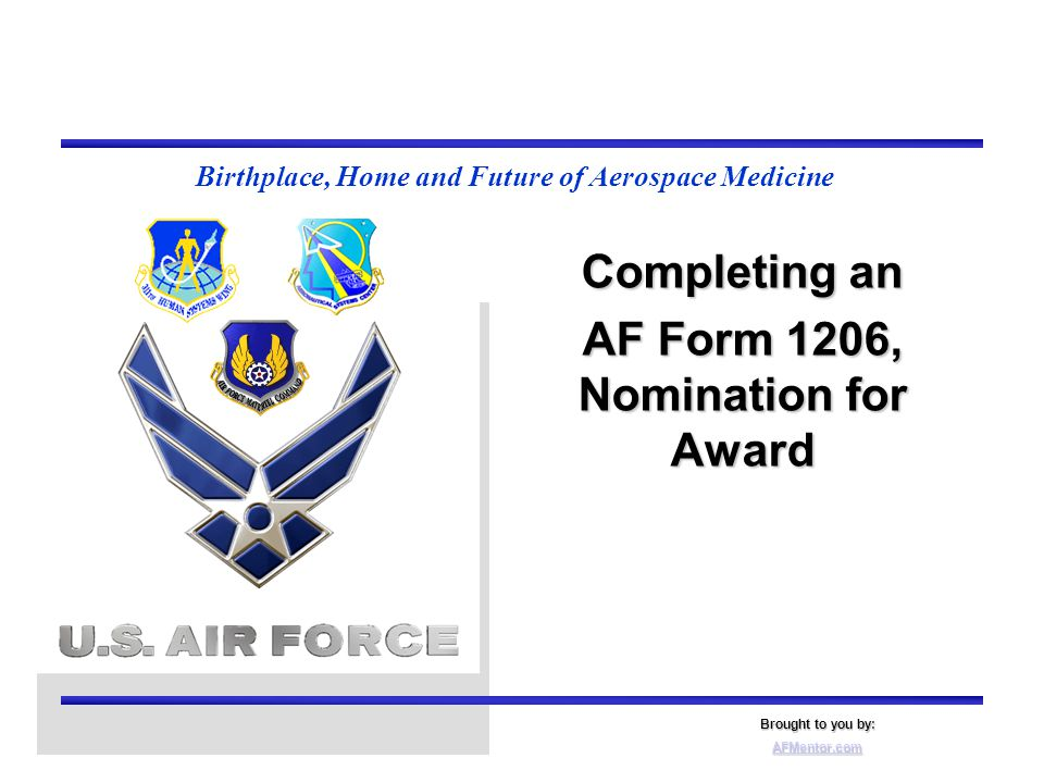 Birthplace, Home and Future of Aerospace Medicine Completing an AF Form 1206, Nomination for Award Brought to you by: AFMentor.com