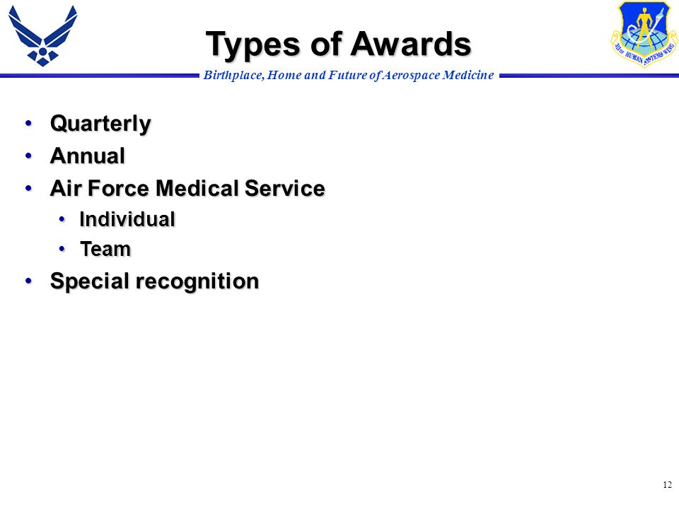 Birthplace, Home and Future of Aerospace Medicine 12 Types of Awards QuarterlyQuarterly AnnualAnnual Air Force Medical ServiceAir Force Medical Service IndividualIndividual TeamTeam Special recognitionSpecial recognition