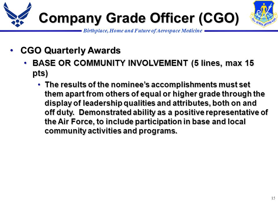 Birthplace, Home and Future of Aerospace Medicine 15 CGO Quarterly AwardsCGO Quarterly Awards BASE OR COMMUNITY INVOLVEMENT (5 lines, max 15 pts)BASE OR COMMUNITY INVOLVEMENT (5 lines, max 15 pts) The results of the nominees accomplishments must set them apart from others of equal or higher grade through the display of leadership qualities and attributes, both on and off duty.