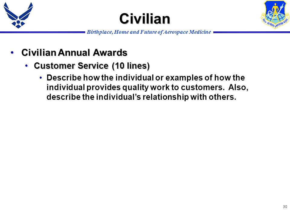 Birthplace, Home and Future of Aerospace Medicine 30 Civilian Annual AwardsCivilian Annual Awards Customer Service (10 lines)Customer Service (10 lines) Describe how the individual or examples of how the individual provides quality work to customers.