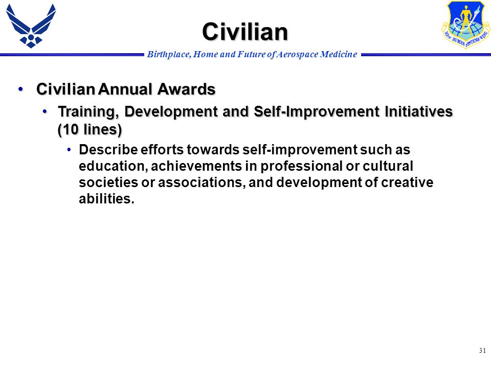 Birthplace, Home and Future of Aerospace Medicine 31 Civilian Annual AwardsCivilian Annual Awards Training, Development and Self-Improvement Initiatives (10 lines)Training, Development and Self-Improvement Initiatives (10 lines) Describe efforts towards self-improvement such as education, achievements in professional or cultural societies or associations, and development of creative abilities.