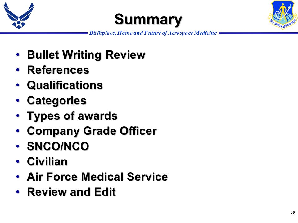 Birthplace, Home and Future of Aerospace Medicine 39 Bullet Writing ReviewBullet Writing Review ReferencesReferences QualificationsQualifications CategoriesCategories Types of awardsTypes of awards Company Grade OfficerCompany Grade Officer SNCO/NCOSNCO/NCO CivilianCivilian Air Force Medical ServiceAir Force Medical Service Review and EditReview and Edit Summary