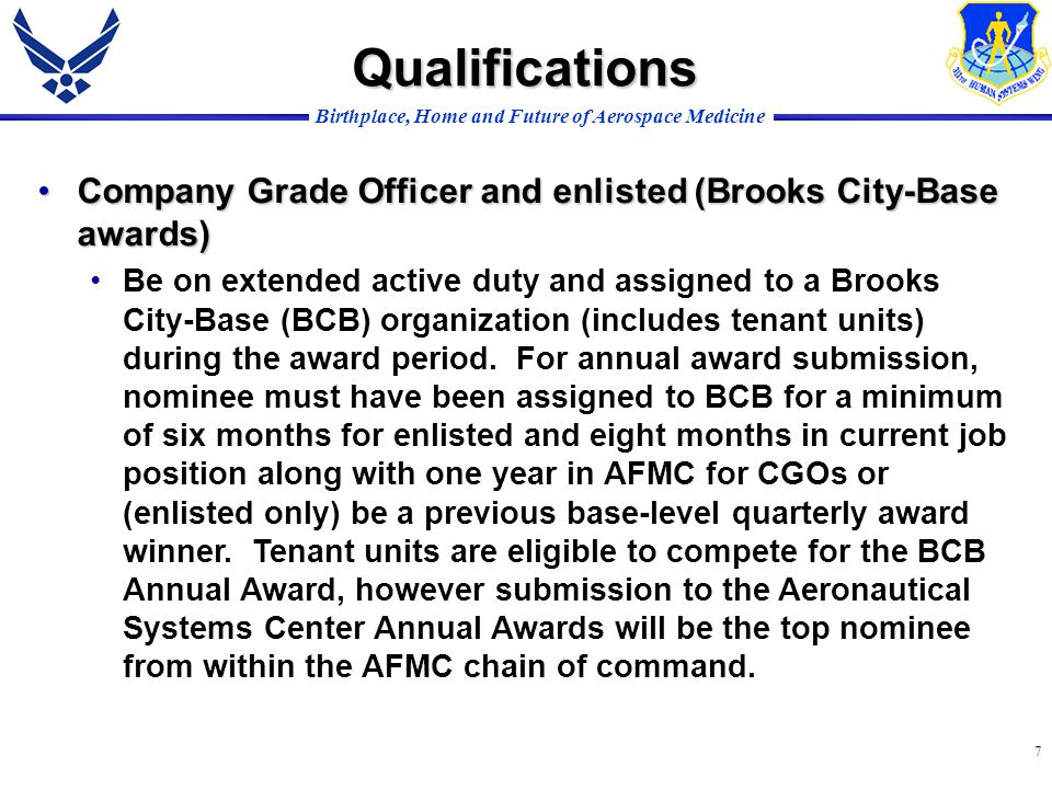 Birthplace, Home and Future of Aerospace Medicine 7 Qualifications Company Grade Officer and enlisted (Brooks City-Base awards)Company Grade Officer and enlisted (Brooks City-Base awards) Be on extended active duty and assigned to a Brooks City-Base (BCB) organization (includes tenant units) during the award period.