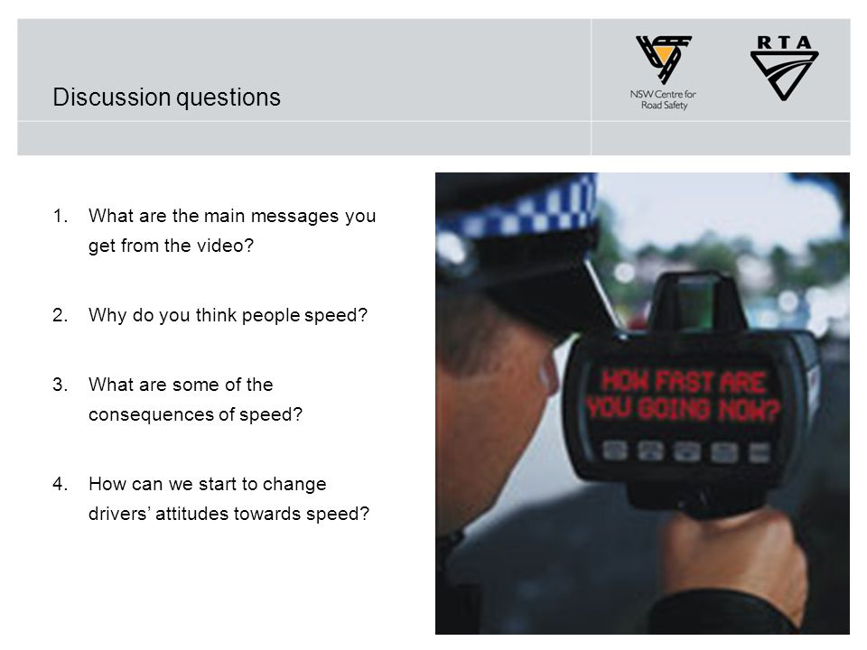 Discussion questions 1.What are the main messages you get from the video? 2.Why do you think people speed? 3.What are some of the consequences of spee