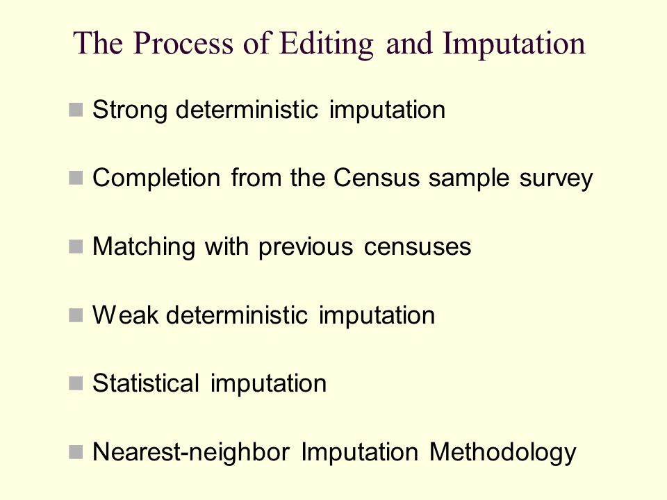 The Process of Editing and Imputation Strong deterministic imputation Completion from the Census sample survey Matching with previous censuses Weak deterministic imputation Statistical imputation Nearest-neighbor Imputation Methodology