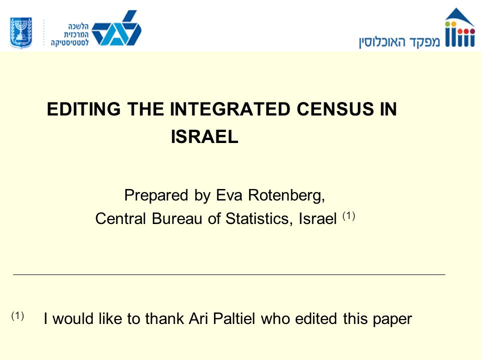 EDITING THE INTEGRATED CENSUS IN ISRAEL Prepared by Eva Rotenberg, Central Bureau of Statistics, Israel (1) (1) I would like to thank Ari Paltiel who edited this paper
