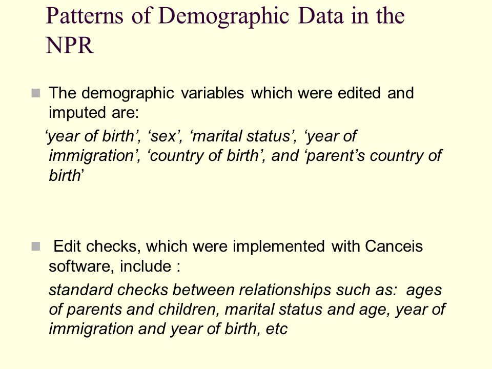 Patterns of Demographic Data in the NPR The missing values of country of birth and parents country of birth are concentrated in older persons records in the NPR The missing values of year of immigration were dispersed among younger persons born abroad The choice of imputation methods is dictated by such special population patterns and relationships between variables such as country of birth, parents country of birth, year of immigration, year of birth