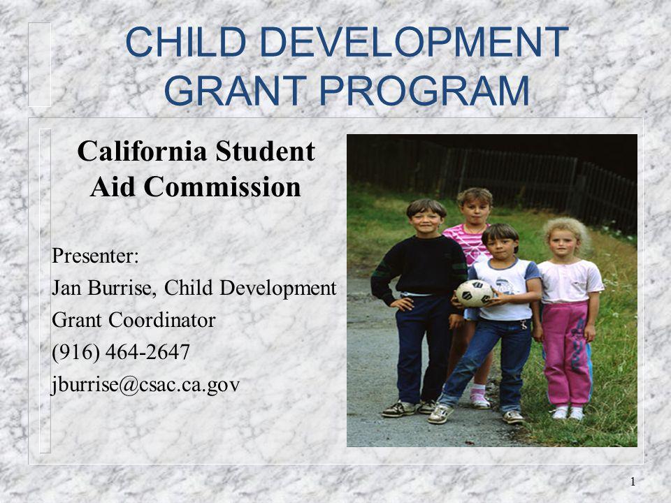 CHILD DEVELOPMENT GRANT PROGRAM California Student Aid Commission Presenter: Jan Burrise, Child Development Grant Coordinator (916) 464-2647 jburrise@csac.ca.gov 1