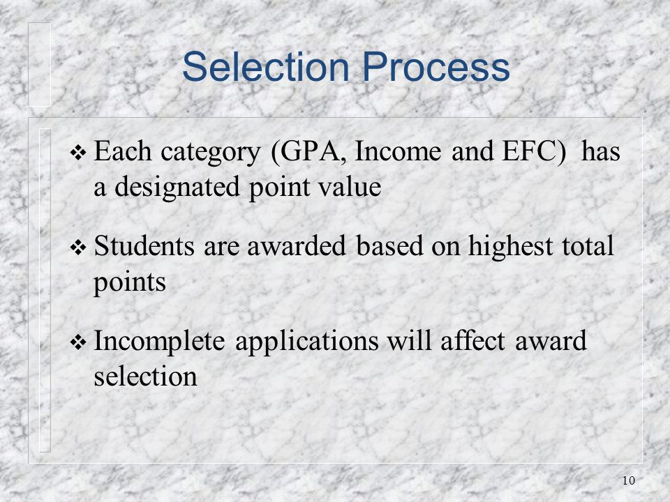 Selection Process Each category (GPA, Income and EFC) has a designated point value Students are awarded based on highest total points Incomplete applications will affect award selection 10