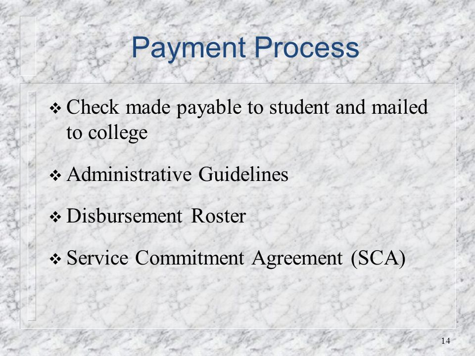 Payment Process Check made payable to student and mailed to college Administrative Guidelines DisbursementRoster Service Commitment Agreement (SCA) 14