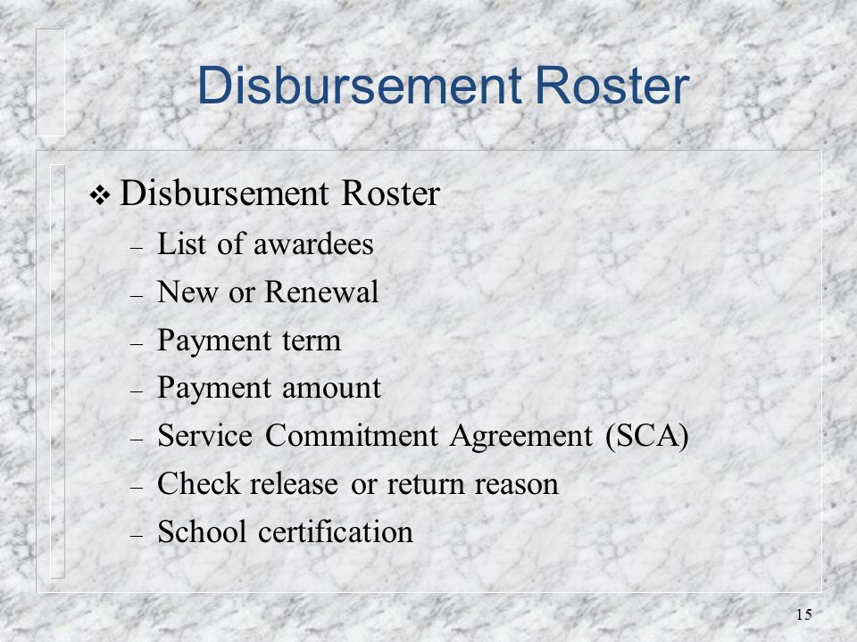 Disbursement Roster – List of awardees – New or Renewal – Payment term – Payment amount – Service Commitment Agreement (SCA) – Check release or return reason – School certification 15