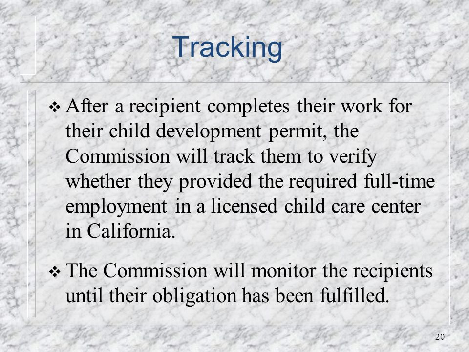 Tracking After a recipient completes their work for their child development permit, the Commission will track them to verify whether they provided the required full-time employment in a licensed child care center in California.