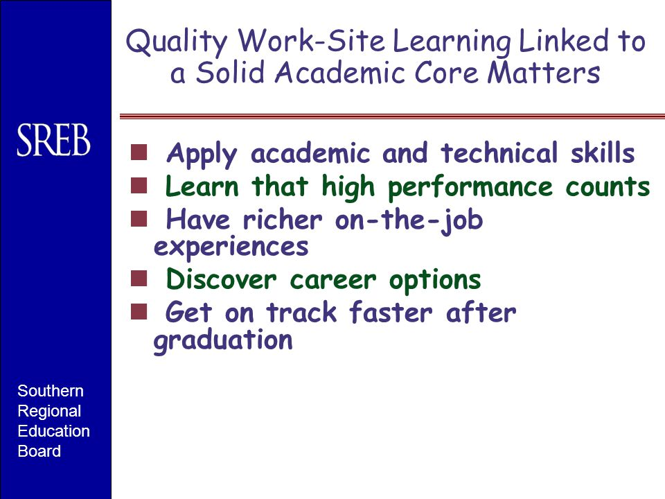 Quality Work-Site Learning Linked to a Solid Academic Core Matters Apply academic and technical skills Learn that high performance counts Have richer