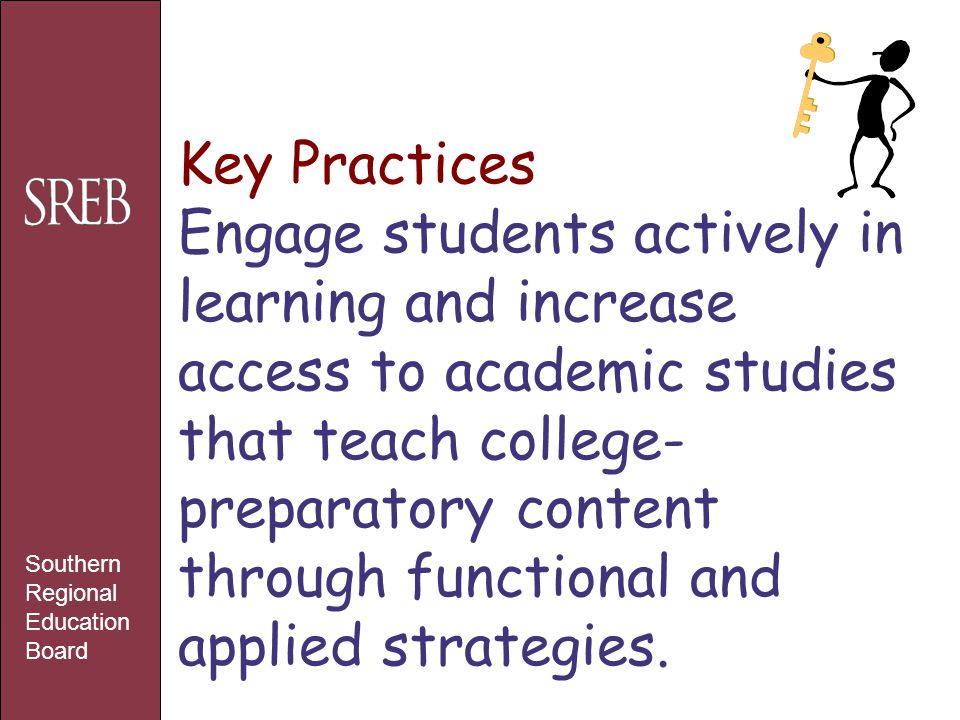 Key Practices Engage students actively in learning and increase access to academic studies that teach college- preparatory content through functional and applied strategies.