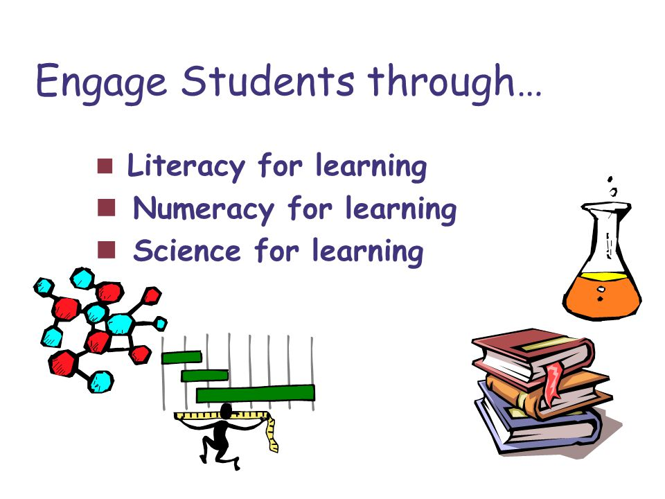 Engage Students through… Literacy for learning Numeracy for learning Science for learning