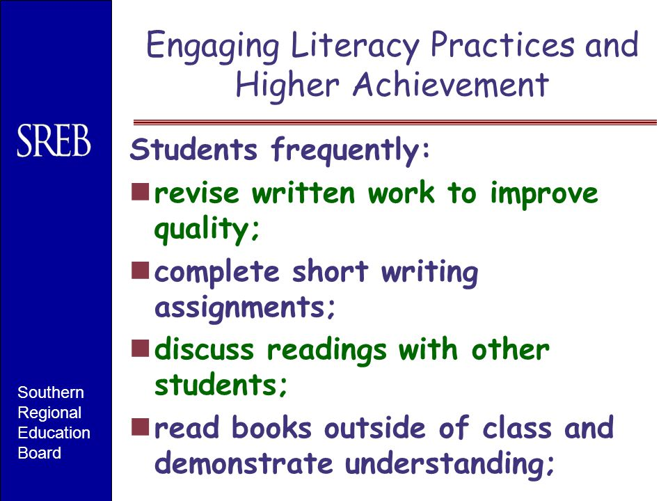 Engaging Literacy Practices and Higher Achievement Students frequently: revise written work to improve quality; complete short writing assignments; di