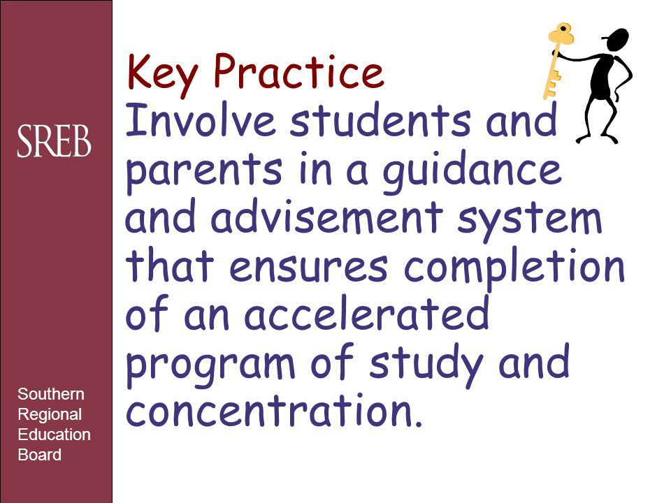 Key Practice Involve students and parents in a guidance and advisement system that ensures completion of an accelerated program of study and concentra