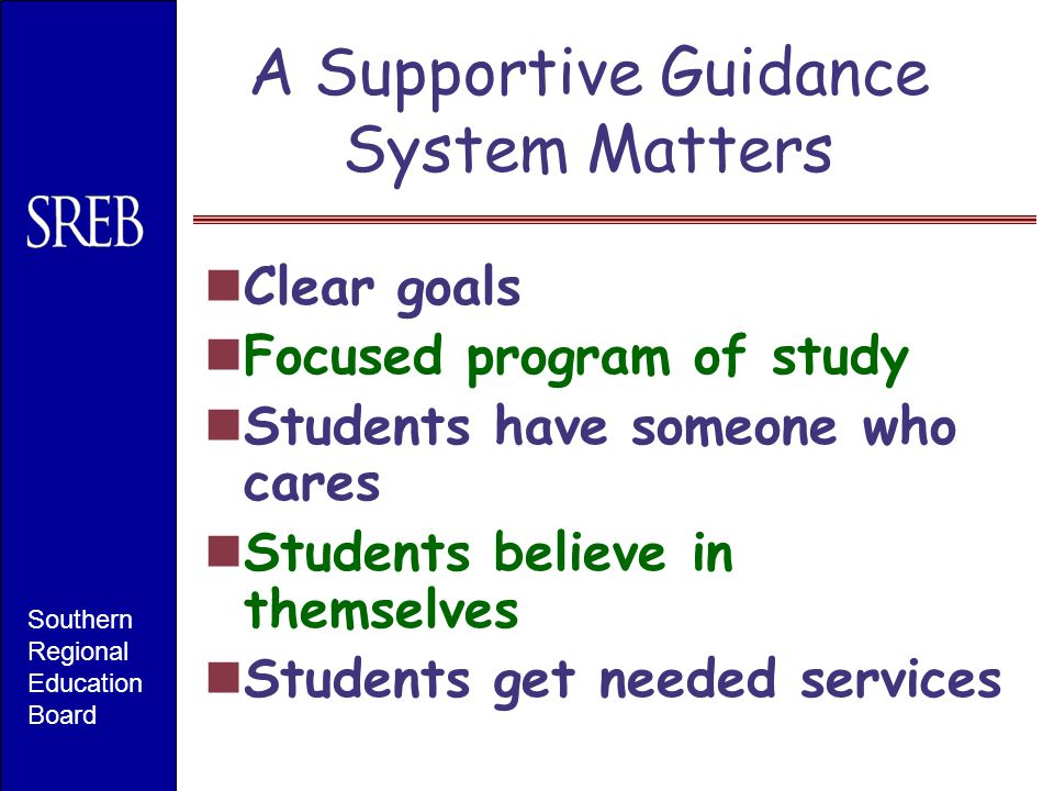A Supportive Guidance System Matters Clear goals Focused program of study Students have someone who cares Students believe in themselves Students get