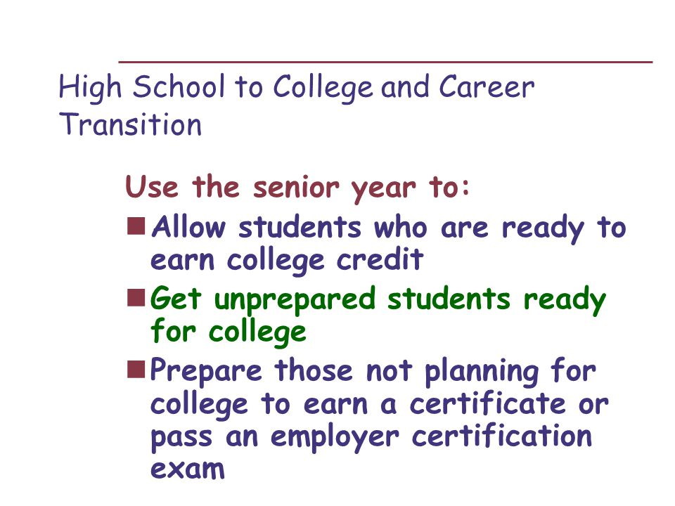 High School to College and Career Transition Use the senior year to: Allow students who are ready to earn college credit Get unprepared students ready for college Prepare those not planning for college to earn a certificate or pass an employer certification exam