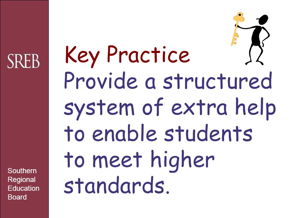 Key Practice Provide a structured system of extra help to enable students to meet higher standards. Southern Regional Education Board