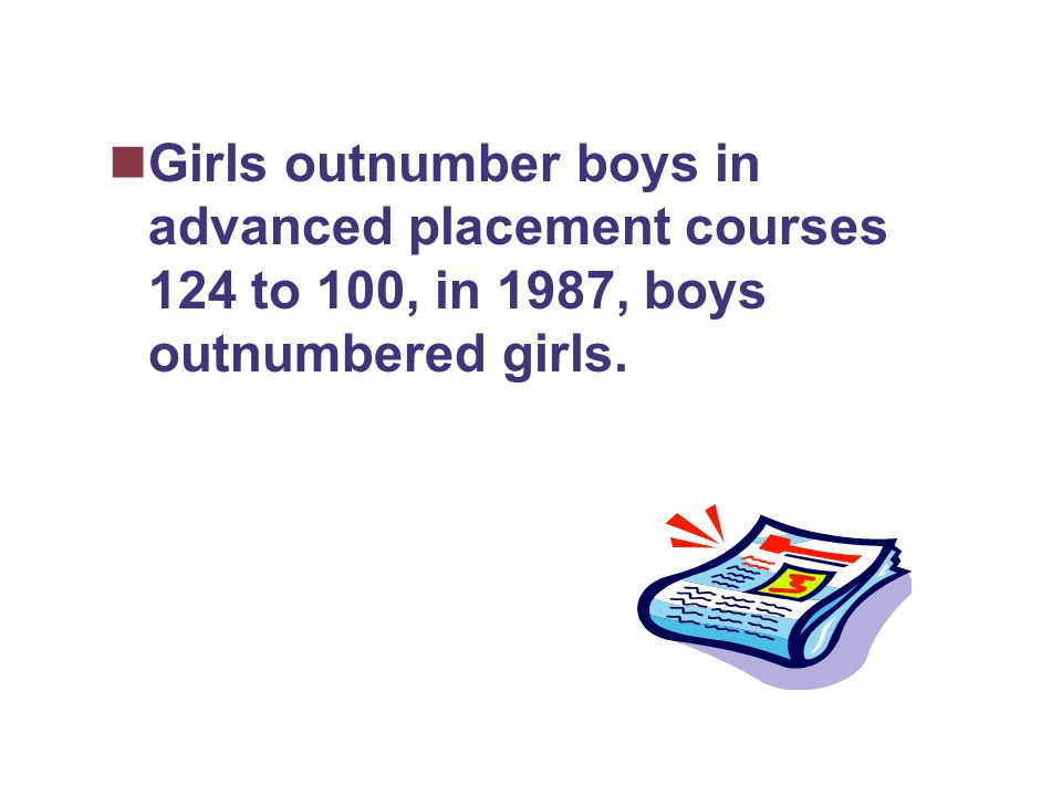 Girls outnumber boys in advanced placement courses 124 to 100, in 1987, boys outnumbered girls.
