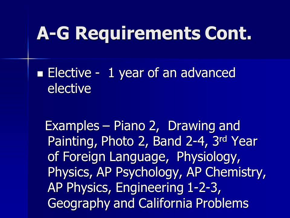 A-G Requirements Cont. Elective - 1 year of an advanced elective Elective - 1 year of an advanced elective Examples – Piano 2, Drawing and Painting, P