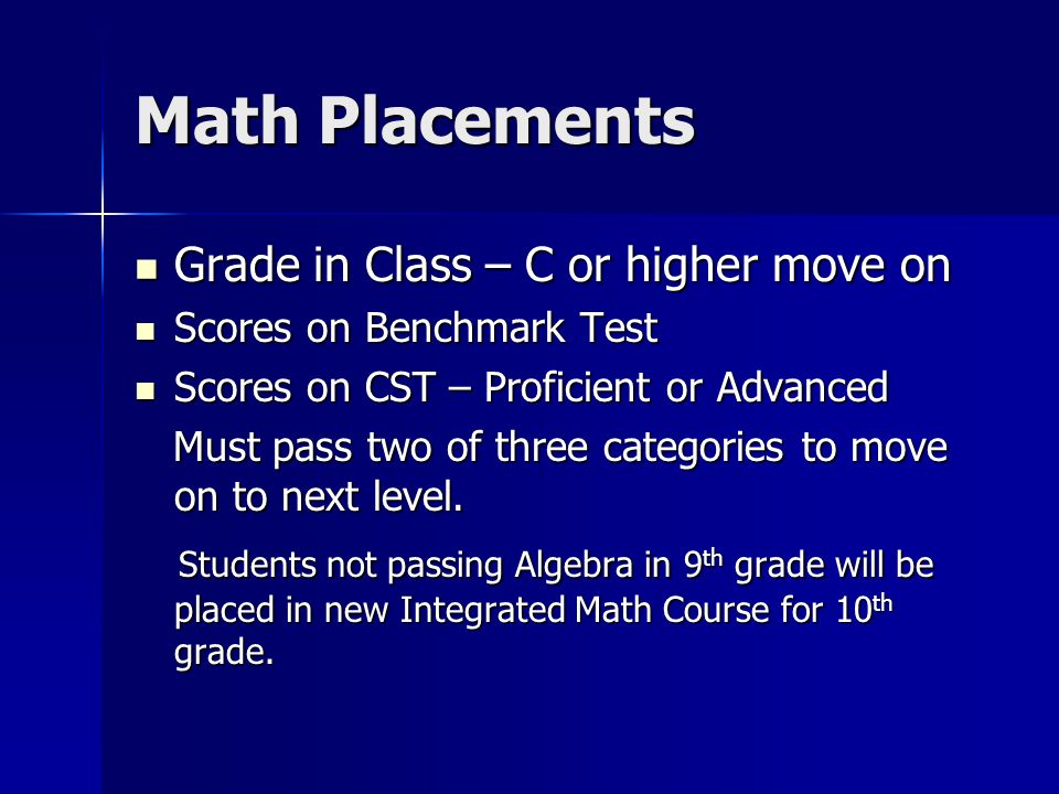 Math Placements Grade in Class – C or higher move on Grade in Class – C or higher move on Scores on Benchmark Test Scores on Benchmark Test Scores on CST – Proficient or Advanced Scores on CST – Proficient or Advanced Must pass two of three categories to move on to next level.