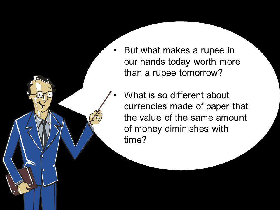 But what makes a rupee in our hands today worth more than a rupee tomorrow.