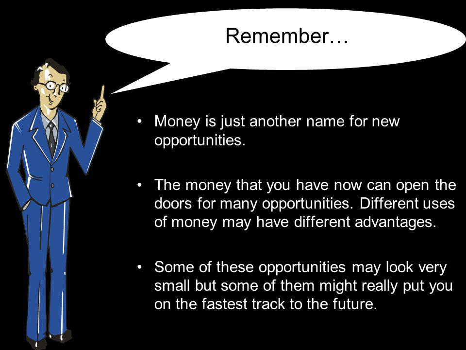 Remember… Money is just another name for new opportunities.