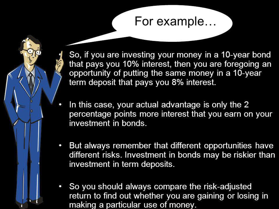 For example… So, if you are investing your money in a 10-year bond that pays you 10% interest, then you are foregoing an opportunity of putting the same money in a 10-year term deposit that pays you 8% interest.