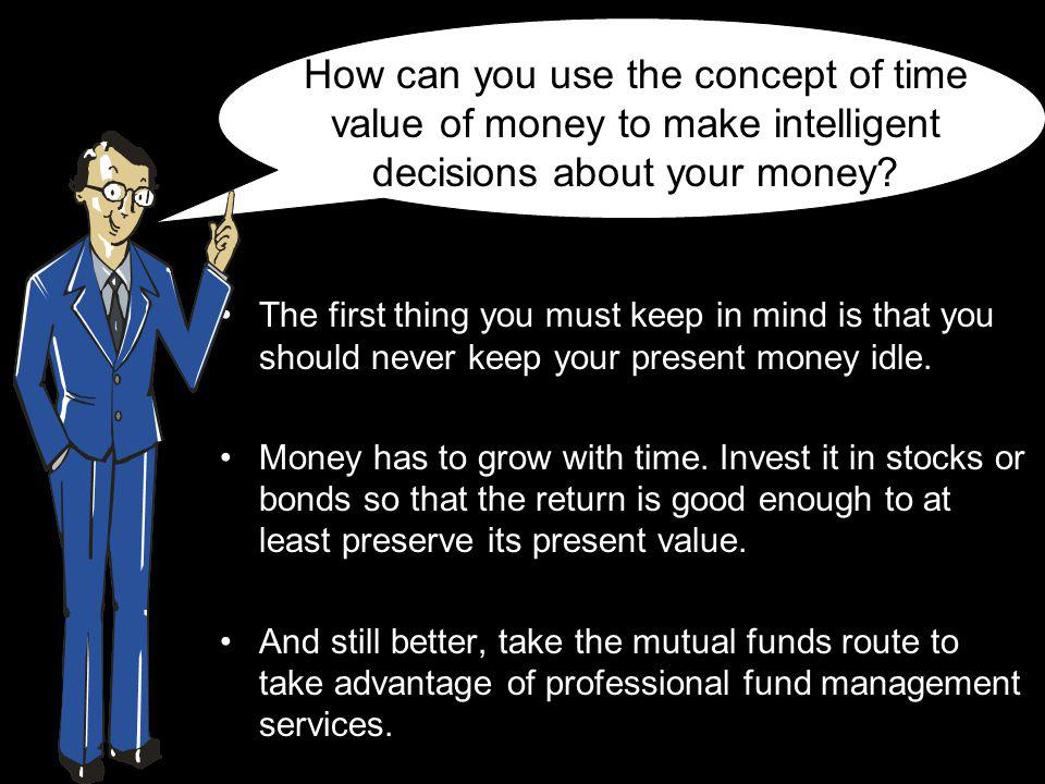 How can you use the concept of time value of money to make intelligent decisions about your money.