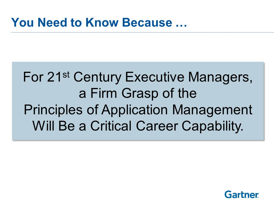 You Need to Know Because … For 21 st Century Executive Managers, a Firm Grasp of the Principles of Application Management Will Be a Critical Career Capability.