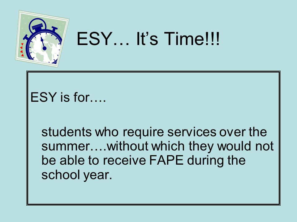 ESY…Its Time!!! ESY is for…. students who require services over the summer….without which they would not be able to receive FAPE during the school yea