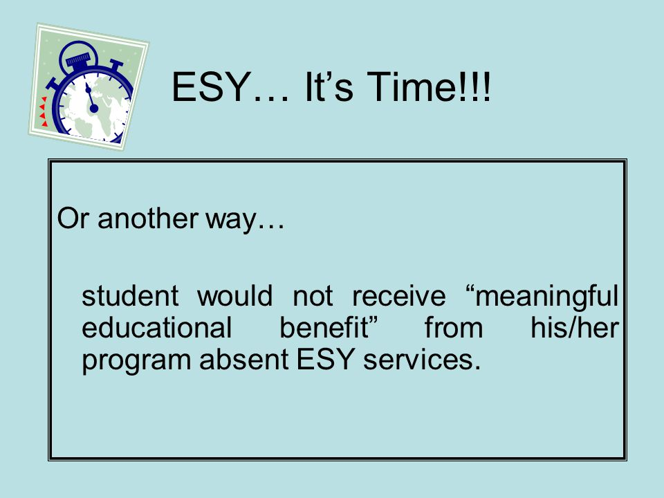 ESY…Its Time!!! Or another way… student would not receive meaningful educational benefit from his/her program absent ESY services.