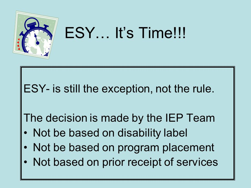 ESY…Its Time!!! ESY- is still the exception, not the rule. The decision is made by the IEP Team Not be based on disability label Not be based on progr