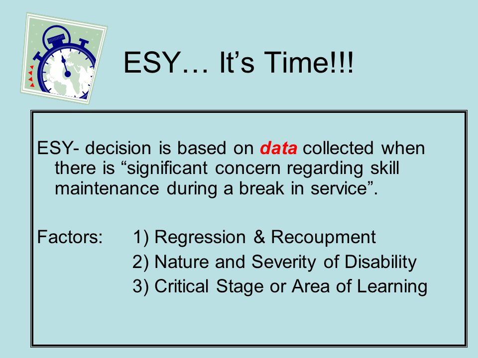 ESY…Its Time!!! ESY- decision is based on data collected when there is significant concern regarding skill maintenance during a break in service. Fact
