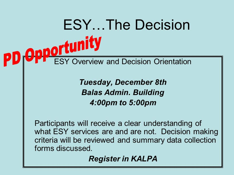 ESY Overview and Decision Orientation Tuesday, December 8th Balas Admin. Building 4:00pm to 5:00pm Participants will receive a clear understanding of