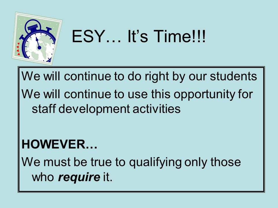 ESY…Its Time!!! We will continue to do right by our students We will continue to use this opportunity for staff development activities HOWEVER… We mus