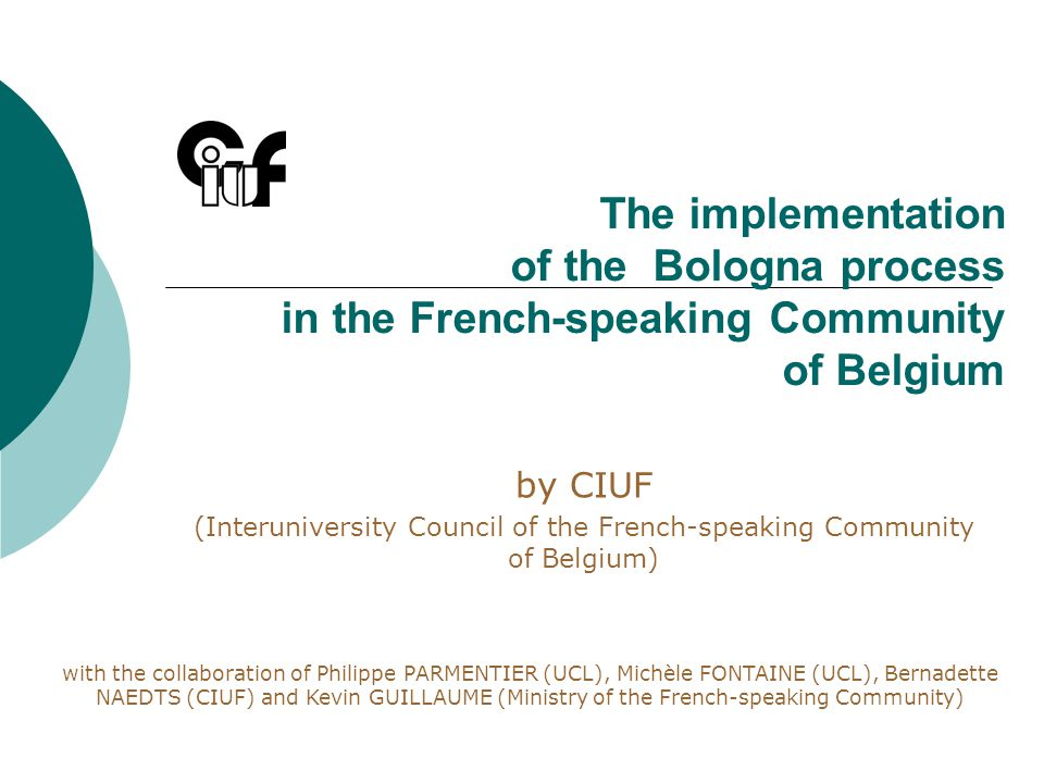 The implementation of the Bologna process in the French-speaking Community of Belgium by CIUF (Interuniversity Council of the French-speaking Community of Belgium) with the collaboration of Philippe PARMENTIER (UCL), Michèle FONTAINE (UCL), Bernadette NAEDTS (CIUF) and Kevin GUILLAUME (Ministry of the French-speaking Community)
