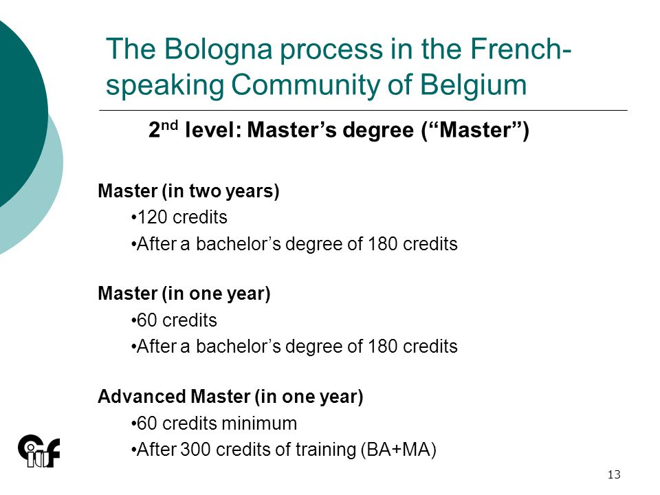 13 The Bologna process in the French- speaking Community of Belgium 2 nd level: Masters degree (Master) Master (in two years) 120 credits After a bachelors degree of 180 credits Master (in one year) 60 credits After a bachelors degree of 180 credits Advanced Master (in one year) 60 credits minimum After 300 credits of training (BA+MA)