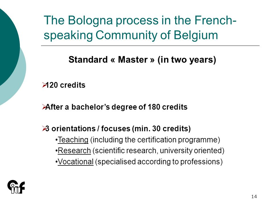 14 The Bologna process in the French- speaking Community of Belgium Standard « Master » (in two years) 120 credits After a bachelors degree of 180 credits 3 orientations / focuses (min.